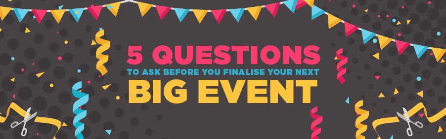 5 Questions to Ask Before You Finalise Your Next Big Event